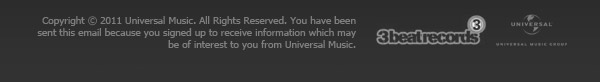 Copyright © 2011 Universal Music. All Rights Reserved. You have been sent this email because you signed up to receive information which may be of interest to you from Universal Music.
